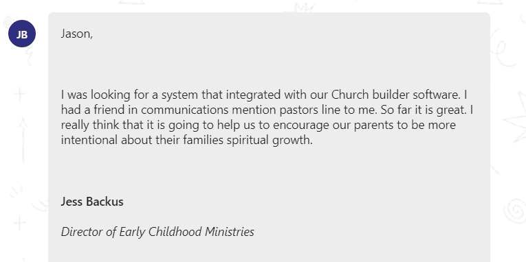 I was looking for a system that integrated with our Church builder software. I had a friend in communications mention pastors line to me. So far it is great. I really think that it is going to help us to encourage our parents to be more intentional about their families spiritual growth.