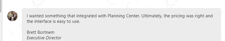 I wanted something that integrated with Planning Center. Ultimately, the pricing was right and the interface is easy to use.