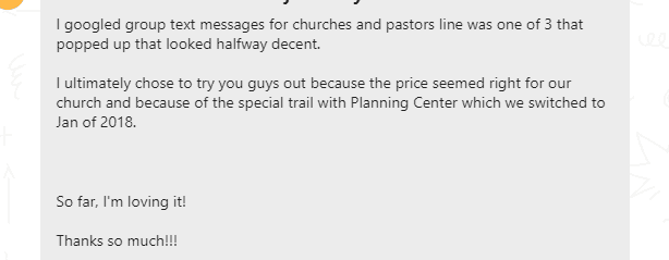 I ultimately chose to try [PastorsLine] because the price seemed right for our church and because of the special trial with Planning Center which we switched to Jan of 2018.