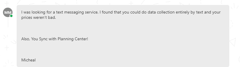 I was looking for a text messaging service. I found that you could do data collection entirely by text and your prices weren't bad. Also, You Sync with Planning Center