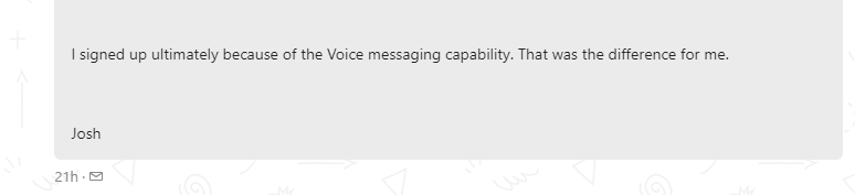 I signed up ultimately because of the Voice messaging capability. That was the difference for me.