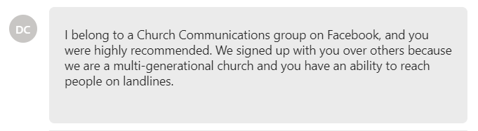 We signed up with you over others because we are a multi-generational church and you have an ability to reach people on landlines.
