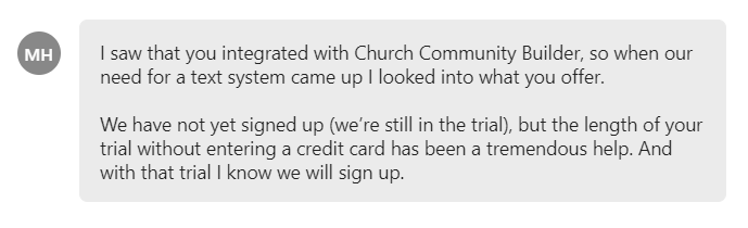 saw that you integrated with Church Community Builder, so when our need for a text system came up I looked into what you offer.