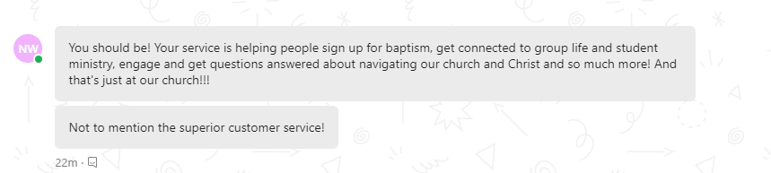 Your service is helping people to sign up for baptism, get connected to the group life and studednt ministry, engage and get questions about navigating our Church and Christ and so much more!
