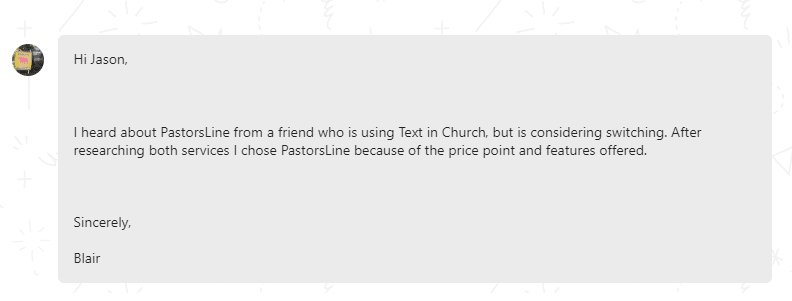 I heard about Pastorsline from a friend who is using text in Church but is considering switching. After reseraching both services, I chose Pastorsline because of the price poin and features offered.
