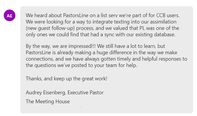 We heard about PastorsLine on a list serv we're part of for CCB users. We were looking for a way to integrate texting into our assimilation (new guest follow-up) process, and we valued that PL was one of the only ones we could find that had a sync with our existing database.