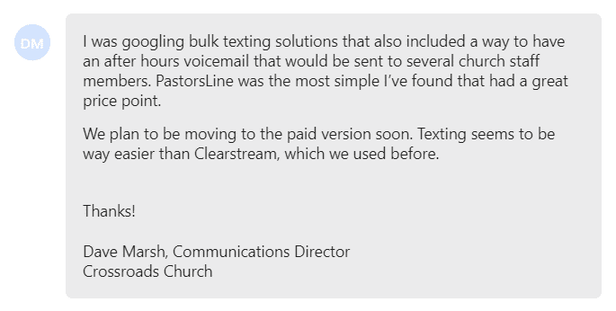 PastorsLine was the most simple I've found that had a great price point. We plan to be moving to the paid version soon. Texting seems to be way easier than Clearstream, which we used before.