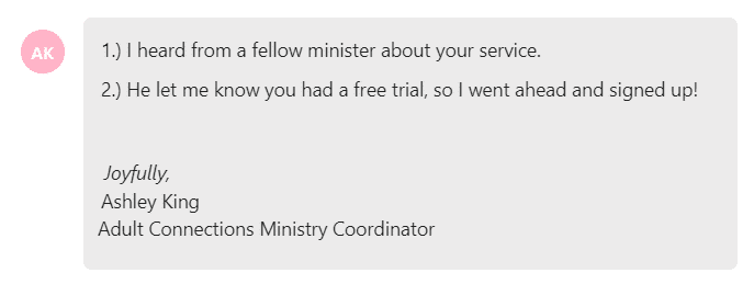 I heard from a fellow minister about your service. He let me know you had a free trial, so I went ahead and signed up