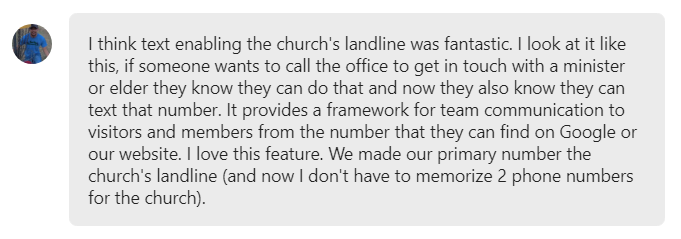 I think text enabling the church's landline was fantastic... It provides a framework for team communication to visitors and members from the number that they can find on Google or our website. I love this feature.