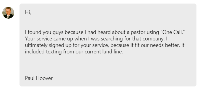 "I found you guys because I had heard about a pastor using ""One Call."" Your service came up when I was searching for that company. I ultimately signed up for your service, because it fit our needs better."