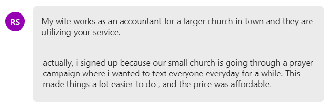 i signed up because our small church is going through a prayer campaign where i wanted to text everyone everyday for a while. This made things a lot easier to do , and the price was affordable.