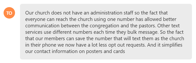 So the fact that our members can save the number that will text them as the church in their phone we now have a lot less opt out requests. And it simplifies our contact information on posters and cards