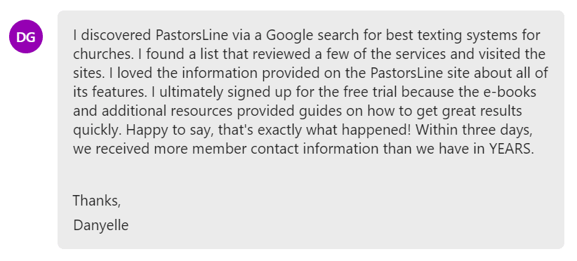 I loved the information provided on the PastorsLine site about all of its features. I ultimately signed up for the free trial because the e-books and additional resources provided guides on how to get great results quickly. Happy to say, that's exactly what happened! Within three days, we received more member contact information than we have in YEARS.