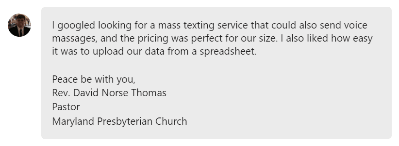 I googled looking for a mass texting service that could also send voice massages, and the pricing was perfect for our size. I also liked how easy it was to upload our data from a spreadsheet.