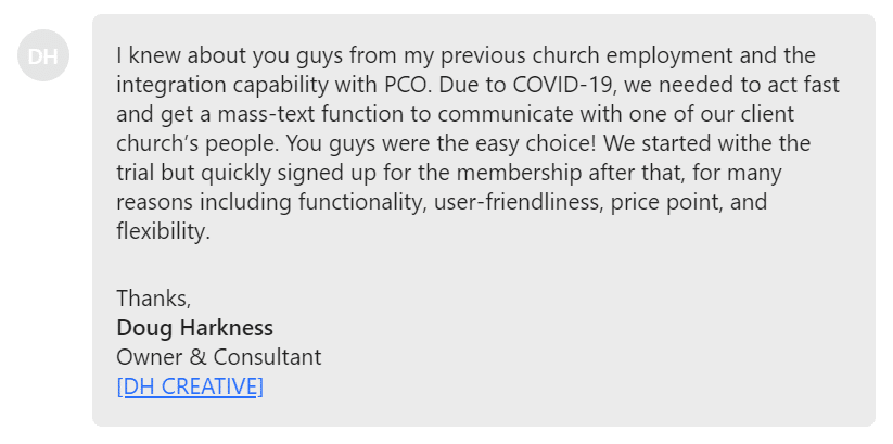 Due to COVID-19, we needed to act fast and get a mass-text function to communicate with one of our client church's people. You guys were the easy choice!