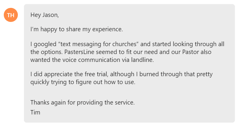 "I googled ""text messaging for churches"" and started looking through all the options. PastersLine seemed to fit our need and our Pastor also wanted the voice communication via landline."